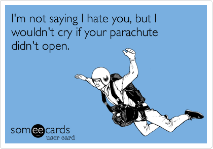 I'm not saying I hate you, but I wouldn't cry if your parachute didn't open.