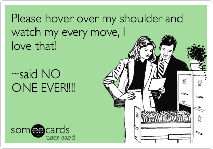 Please hover over my shoulder and watch my every move, I