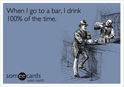 When I go to a bar, I drink  
