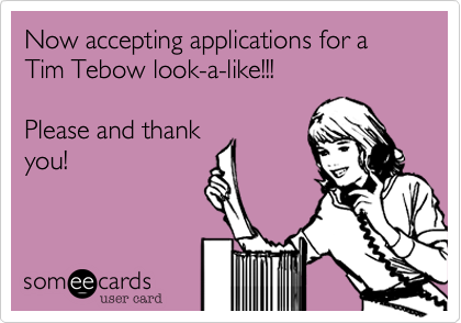 Now accepting applications for a Tim Tebow look-a-like!!!  