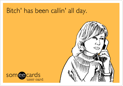 Bitch' has been callin' all day.