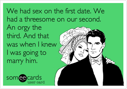 We had sex on the first date. We had a threesome on our second. 