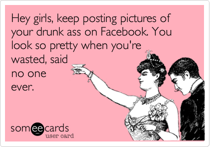 Hey girls, keep posting pictures of your drunk ass on Facebook. You look so pretty when you're