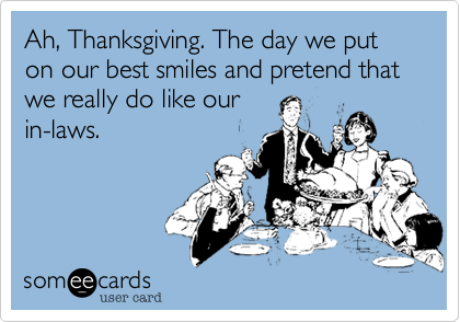 Ah, Thanksgiving. The day we put on our best smiles and pretend that we really do like our