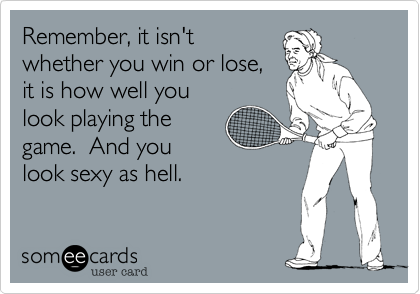Remember, it isn'twhether you win or lose,it is how well youlook playing thegame.  And youlook sexy as hell.