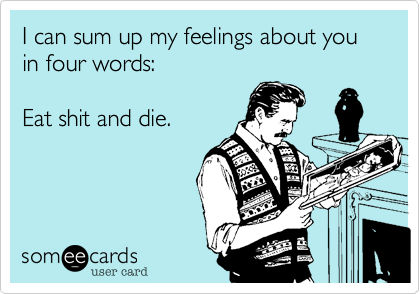 I can sum up my feelings about you in four words: