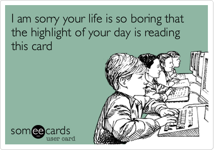 I am sorry your life is so boring that the highlight of your day is reading this card