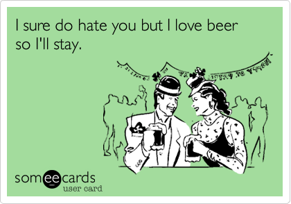 I sure do hate you but I love beer so I'll stay.