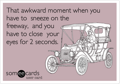 That awkward moment when you have to  sneeze on the