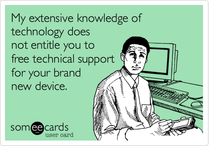 My extensive knowledge of technology doesnot entitle you tofree technical supportfor your brandnew device.