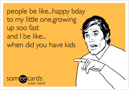 people be like...happy bdayto my little one,growingup soo fastand I be like...when did you have kids