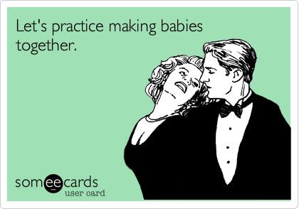 Let's practice making babies together.