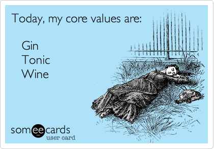 Today, my core values are:   Gin   Tonic   Wine