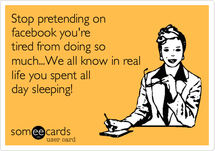 Stop pretending on facebook you'retired from doing somuch...We all know in reallife you spent allday sleeping!