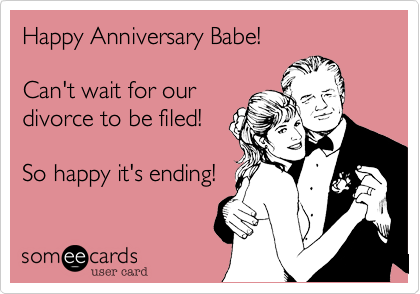Happy Anniversary Babe!Can't wait for ourdivorce to be filed!So happy it's ending!