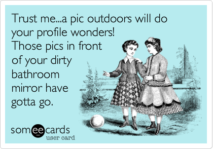 Trust me...a pic outdoors will do your profile wonders!