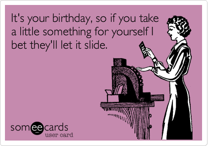 It's your birthday, so if you take