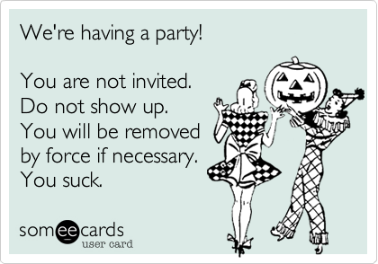 We're having a party!You are not invited.Do not show up.You will be removedby force if necessary.You suck.