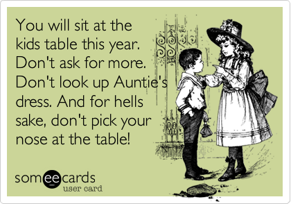 You will sit at thekids table this year. Don't ask for more.Don't look up Auntie'sdress. And for hellssake, don't pick yournose at the table!