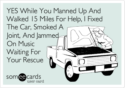 YES While You Manned Up And Walked 15 Miles For Help, I Fixed The Car, Smoked A