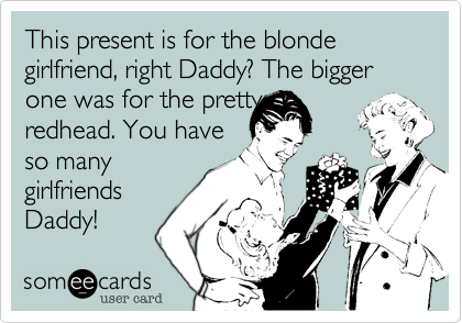This present is for the blonde girlfriend, right Daddy? The bigger one was for the prettyredhead. You haveso manygirlfriendsDaddy!