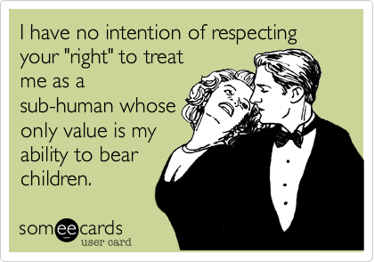 """I have no intention of respecting your """"right"""" to treatme as asub-human whoseonly value is myability to bearchildren."""
