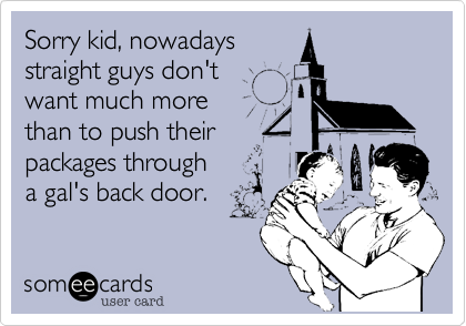 Sorry kid, nowadays straight guys don't want much more than to push their packages througha gal's back door.