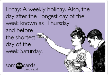 Friday: A weekly holiday. Also, the day after the  longest day of the week known as  Thursdayand before the shortestday of the week Saturday.