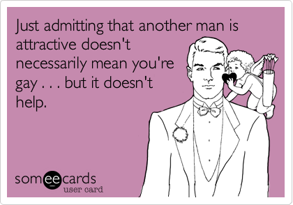 Just admitting that another man is attractive doesn'tnecessarily mean you'regay . . . but it doesn'thelp.