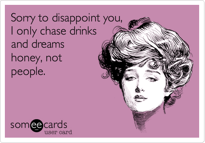 Sorry to disappoint you, I only chase drinksand dreamshoney, notpeople.