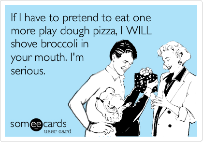 If I have to pretend to eat one more play dough pizza, I WILL shove broccoli in