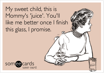 My sweet child, this isMommy's 'juice'. You'lllike me better once I finishthis glass, I promise.