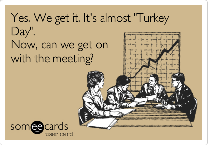 """Yes. We get it. It's almost """"TurkeyDay"""".Now, can we get onwith the meeting?"""