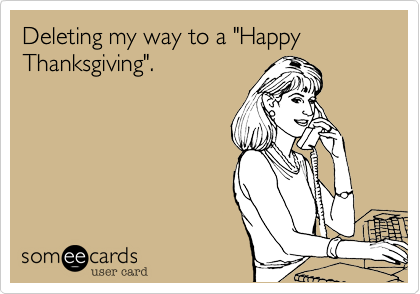 "Deleting my way to a ""Happy Thanksgiving""."