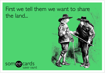 First we tell them we want to share the land...