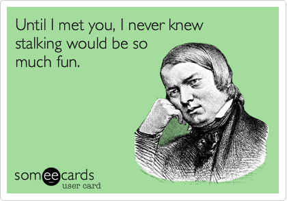Until I met you, I never knew stalking would be somuch fun.