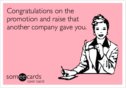 Congratulations on thepromotion and raise thatanother company gave you.