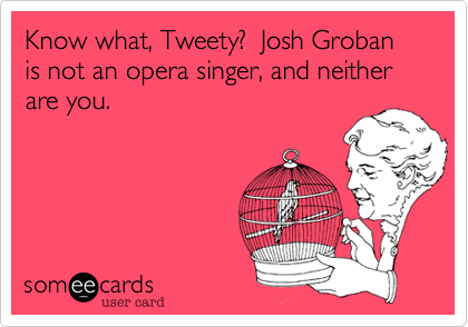 Know what, Tweety?  Josh Groban is not an opera singer, and neither are you.