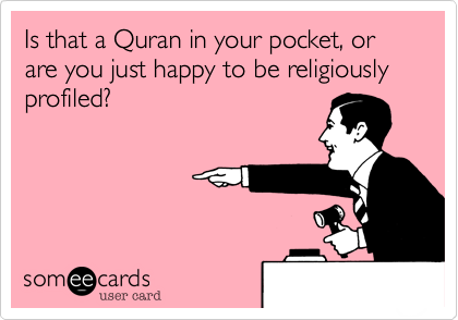Is that a Quran in your pocket, or are you just happy to be religiously profiled?