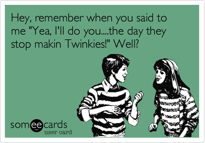 "Hey, remember when you said to me ""Yea, I'll do you....the day they stop makin Twinkies!"" Well?"