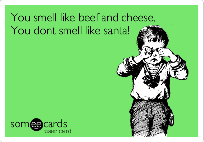 You smell like beef and cheese,