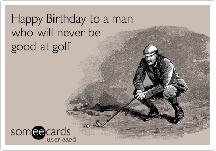 Happy Birthday To A Man Who Will Never Be Good At Golf