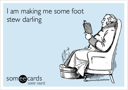I am making me some footstew darling