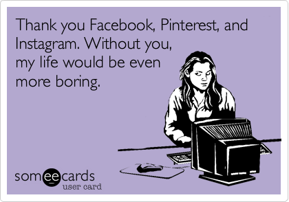 Thank you Facebook, Pinterest, and Instagram. Without you,