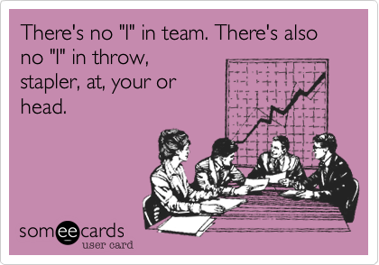 "There's no ""I"" in team. There's also no ""I"" in throw,