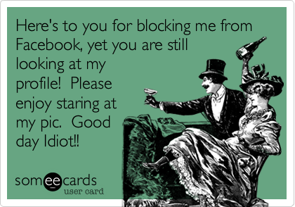 Here's to you for blocking me from Facebook, yet you are stilllooking at myprofile!  Pleaseenjoy staring atmy pic.  Goodday Idiot!!