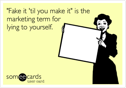 """""""Fake it 'til you make it"""" is themarketing term forlying to yourself."""