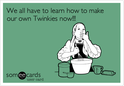 We all have to learn how to make our own Twinkies now!!!