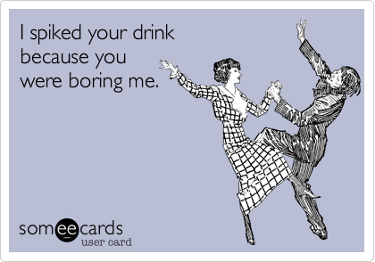 I spiked your drinkbecause you were boring me.