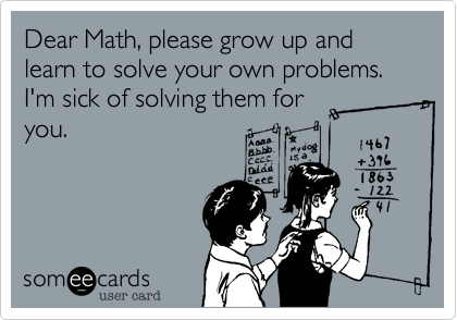 Dear Math, please grow up and learn to solve your own problems. I\'m ...
